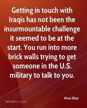 Wren Elhai  - Getting in touch with Iraqis has not been the insurmountable challenge it seemed to be at the start. You run into more brick walls trying to get someone in the U.S. military to talk to you.