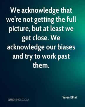 Wren Elhai  - We acknowledge that we're not getting the full picture, but at least we get close. We acknowledge our biases and try to work past them.
