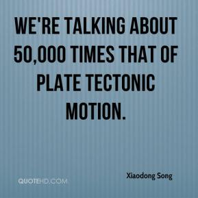 We're talking about 50,000 times that of plate tectonic motion.