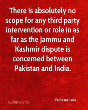 Yashwant Sinha  - There is absolutely no scope for any third party intervention or role in as far as the Jammu and Kashmir dispute is concerned between Pakistan and India.