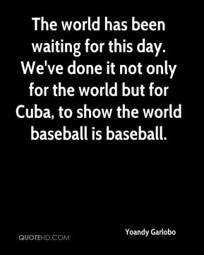 Yoandy Garlobo  - The world has been waiting for this day. We've done it not only for the world but for Cuba, to show the world baseball is baseball.