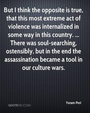 Yoram Peri  - But I think the opposite is true, that this most extreme act of violence was internalized in some way in this country. ... There was soul-searching, ostensibly, but in the end the assassination became a tool in our culture wars.