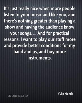 Yuka Honda  - It's just really nice when more people listen to your music and like you, and there's nothing greater than playing a show and having the audience know your songs, ... And for practical reasons, I want to play our stuff more and provide better conditions for my band and us, and buy more instruments.