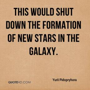 Yurii Pidopryhora  - This would shut down the formation of new stars in the galaxy.
