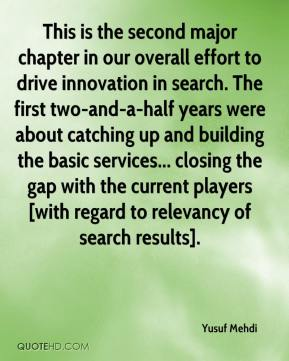 Yusuf Mehdi  - This is the second major chapter in our overall effort to drive innovation in search. The first two-and-a-half years were about catching up and building the basic services... closing the gap with the current players [with regard to relevancy of search results].