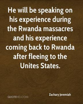 Zachary Jeremiah  - He will be speaking on his experience during the Rwanda massacres and his experience coming back to Rwanda after fleeing to the Unites States.