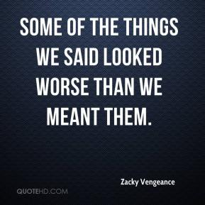 Zacky Vengeance  - Some of the things we said looked worse than we meant them.