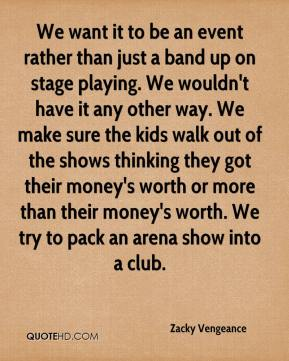 Zacky Vengeance  - We want it to be an event rather than just a band up on stage playing. We wouldn't have it any other way. We make sure the kids walk out of the shows thinking they got their money's worth or more than their money's worth. We try to pack an arena show into a club.