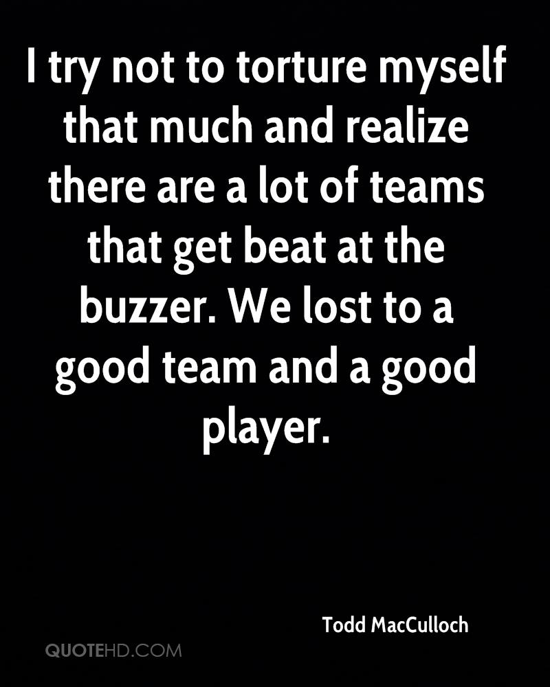 I try not to torture myself that much and realize there are a lot of teams that get beat at the buzzer. We lost to a good team and a good player.
