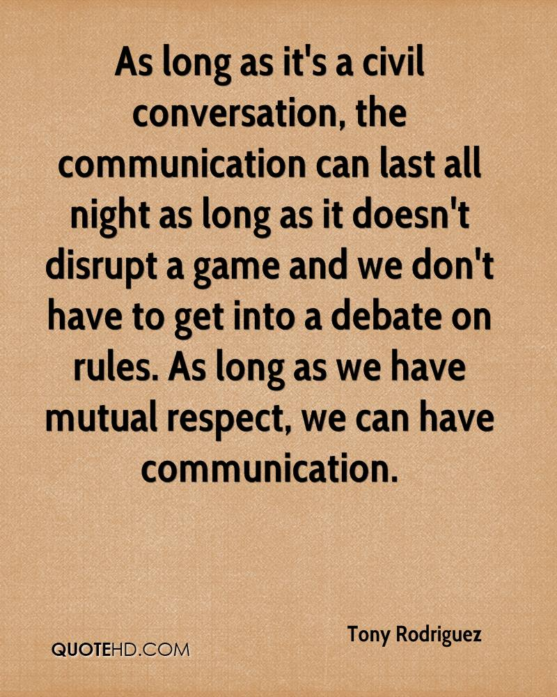As long as it's a civil conversation, the communication can last all night as long as it doesn't disrupt a game and we don't have to get into a debate on rules. As long as we have mutual respect, we can have communication.