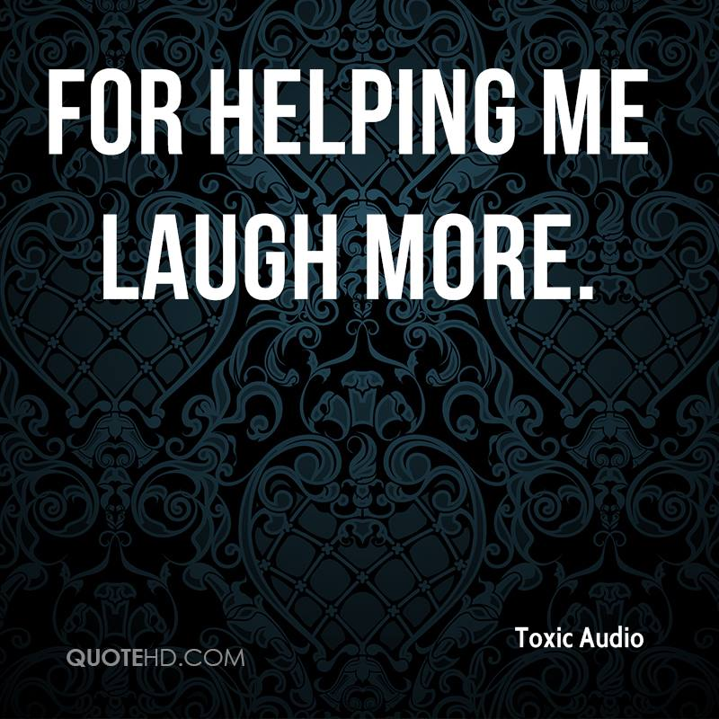 for helping me laugh more.