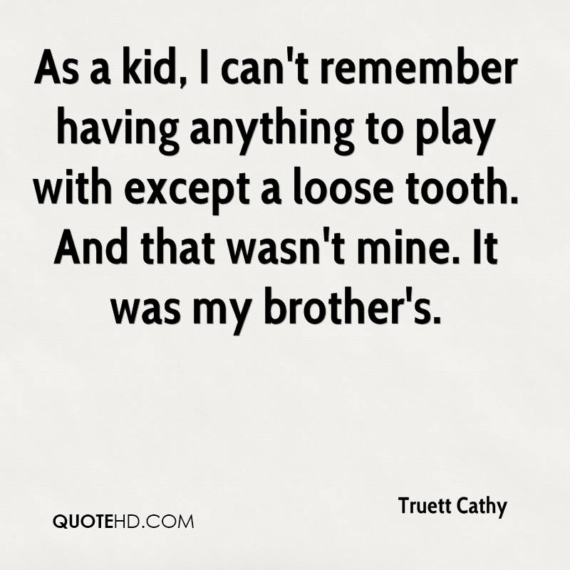 As a kid, I can't remember having anything to play with except a loose tooth. And that wasn't mine. It was my brother's.