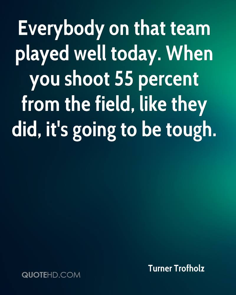 Everybody on that team played well today. When you shoot 55 percent from the field, like they did, it's going to be tough.