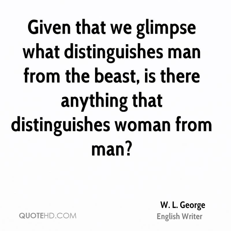 Given that we glimpse what distinguishes man from the beast, is there anything that distinguishes woman from man?