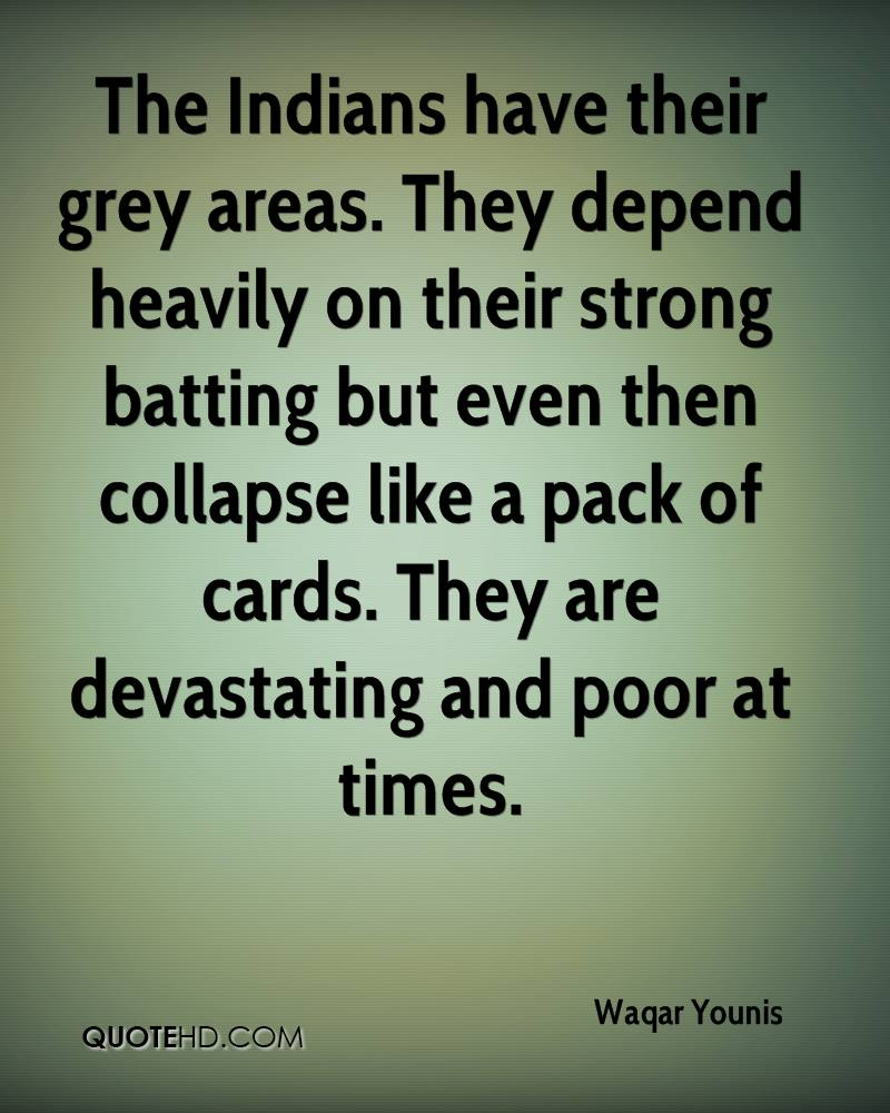 The Indians have their grey areas. They depend heavily on their strong batting but even then collapse like a pack of cards. They are devastating and poor at times.