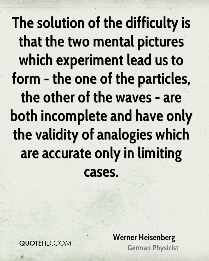The solution of the difficulty is that the two mental pictures which experiment lead us to form - the one of the particles, the other of the waves - are both incomplete and have only the validity of analogies which are accurate only in limiting cases.