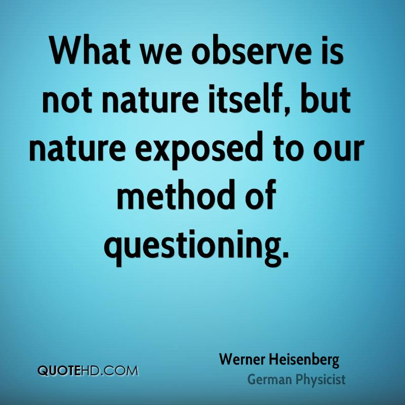 What we observe is not nature itself, but nature exposed to our method of questioning.