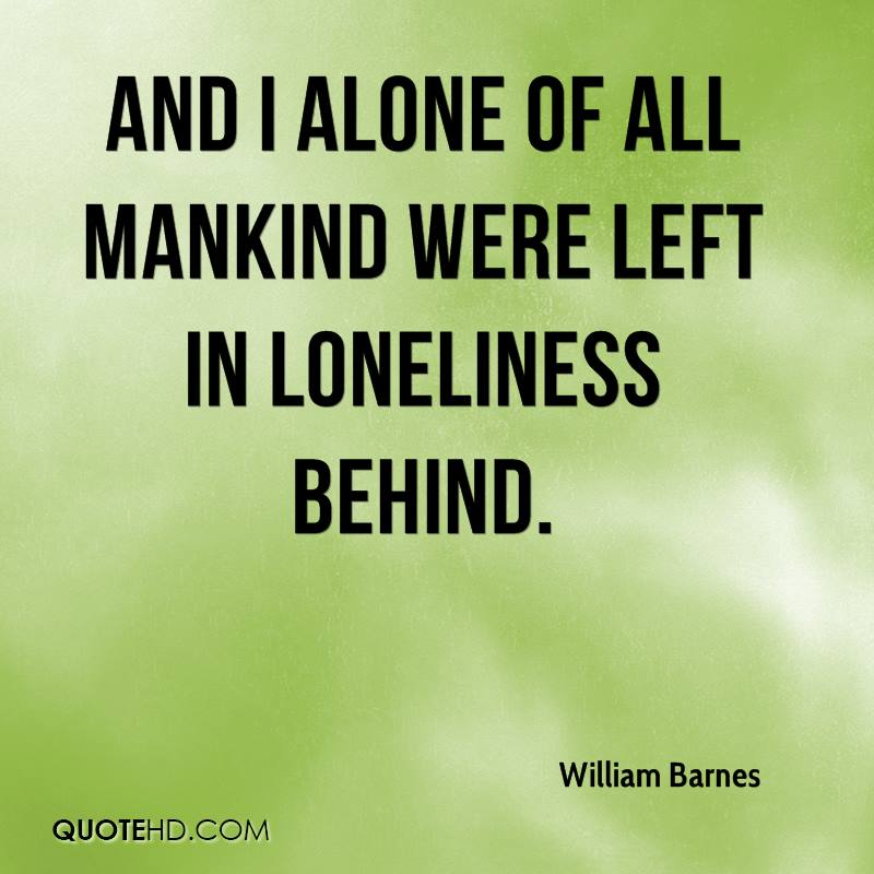 And I alone of all mankind Were left in loneliness behind.