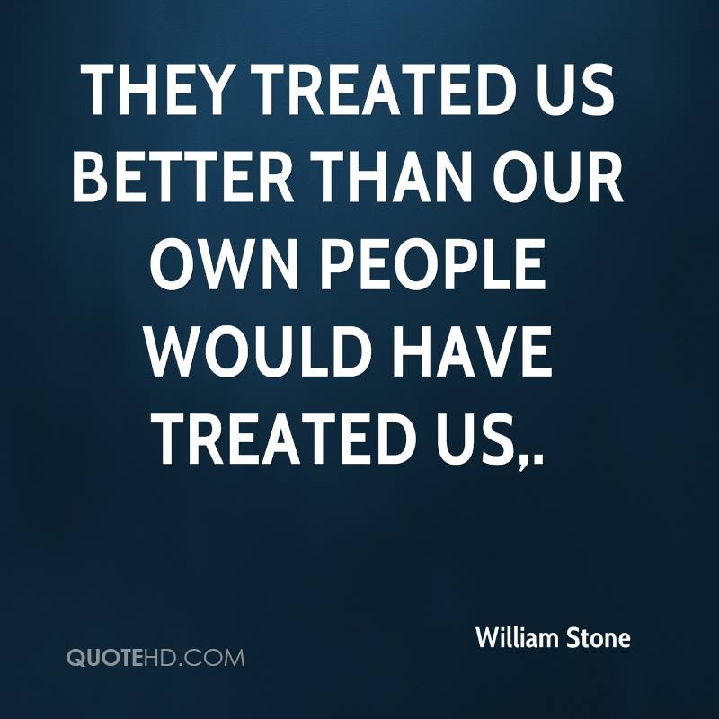 They treated us better than our own people would have treated us.