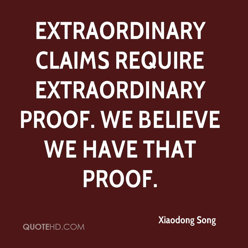 Extraordinary claims require extraordinary proof. We believe we have that proof.