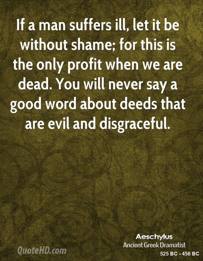 If a man suffers ill, let it be without shame; for this is the only profit when we are dead. You will never say a good word about deeds that are evil and disgraceful.
