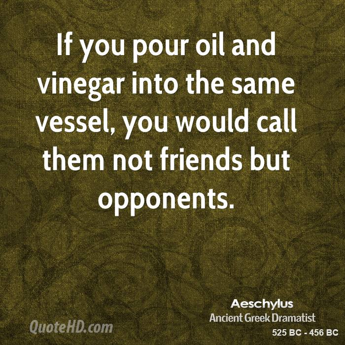 If you pour oil and vinegar into the same vessel, you would call them not friends but opponents.