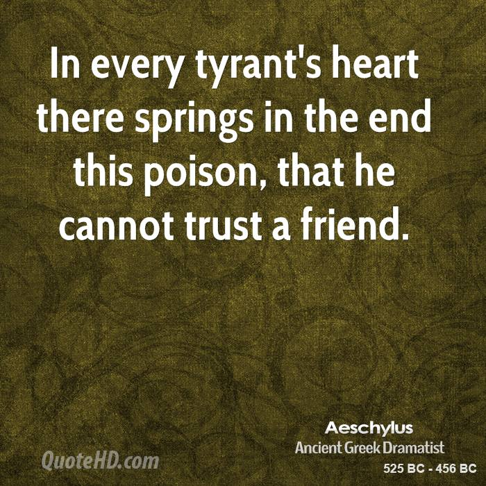 In every tyrant's heart there springs in the end this poison, that he cannot trust a friend.