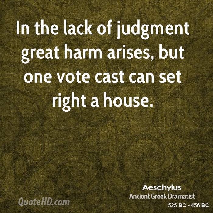 In the lack of judgment great harm arises, but one vote cast can set right a house.