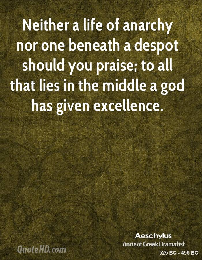 Neither a life of anarchy nor one beneath a despot should you praise; to all that lies in the middle a god has given excellence.