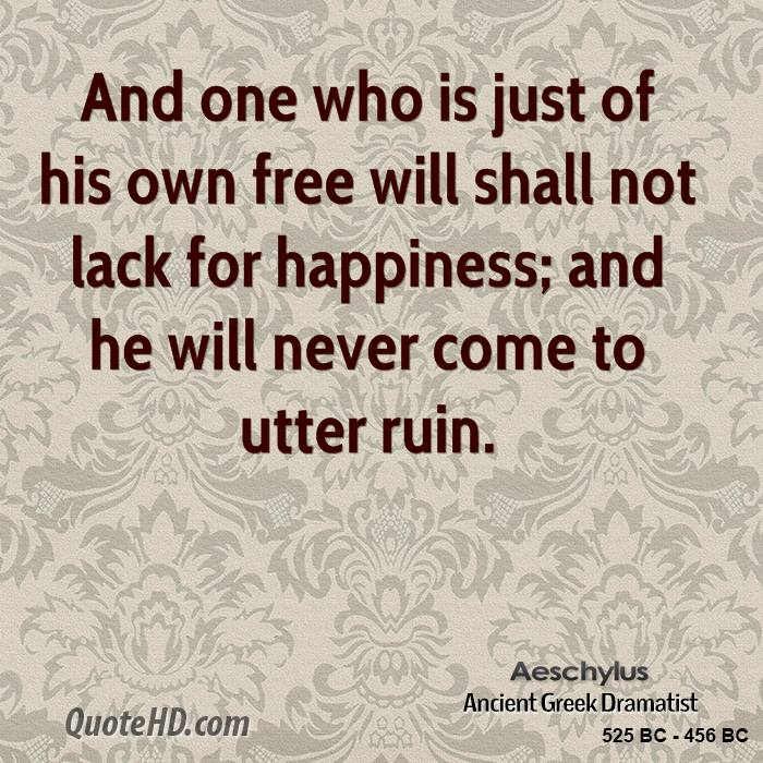 And one who is just of his own free will shall not lack for happiness; and he will never come to utter ruin.