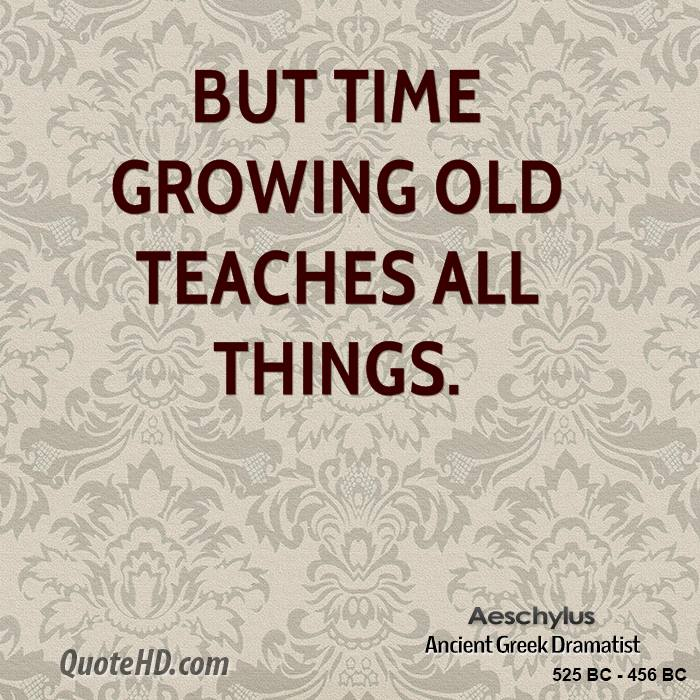 But time growing old teaches all things.