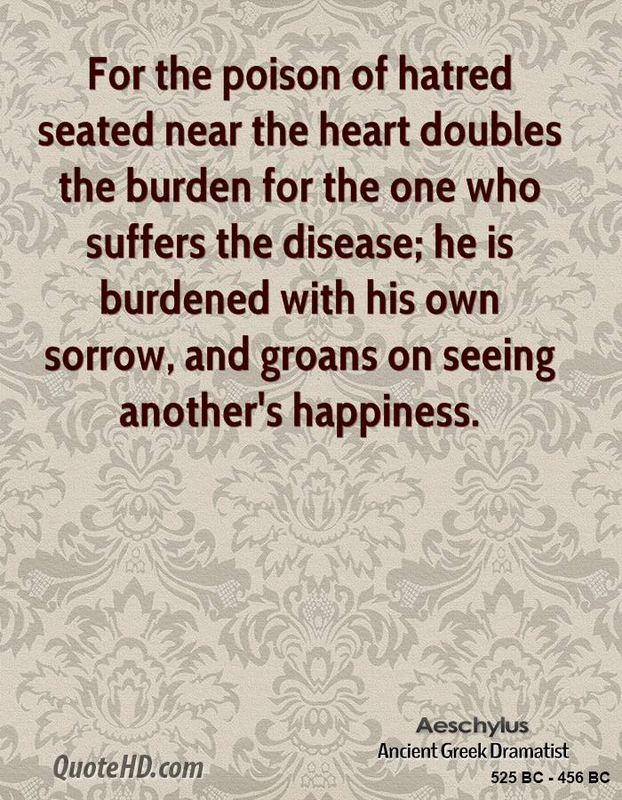 For the poison of hatred seated near the heart doubles the burden for the one who suffers the disease; he is burdened with his own sorrow, and groans on seeing another's happiness.