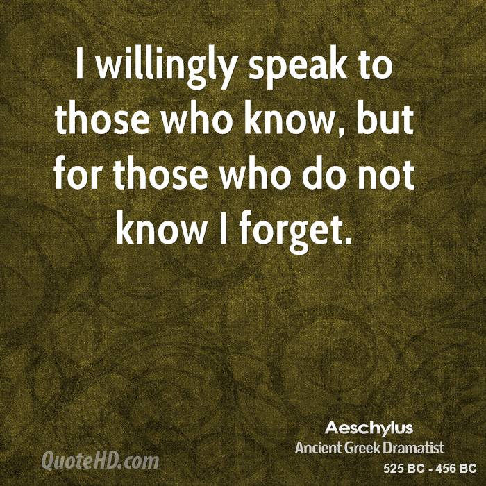 I willingly speak to those who know, but for those who do not know I forget.