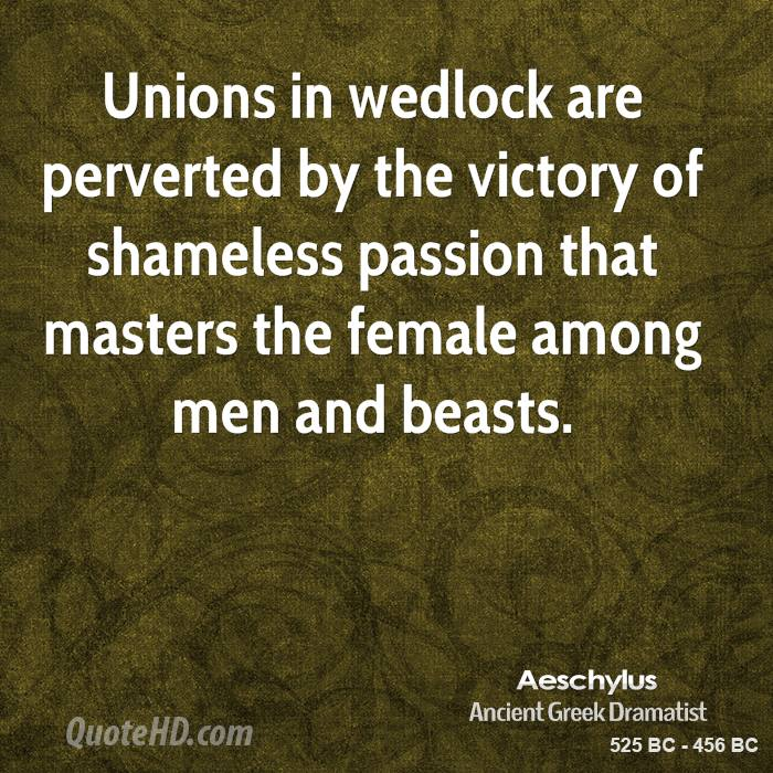 Unions in wedlock are perverted by the victory of shameless passion that masters the female among men and beasts.