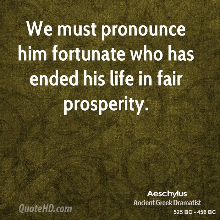 We must pronounce him fortunate who has ended his life in fair prosperity.