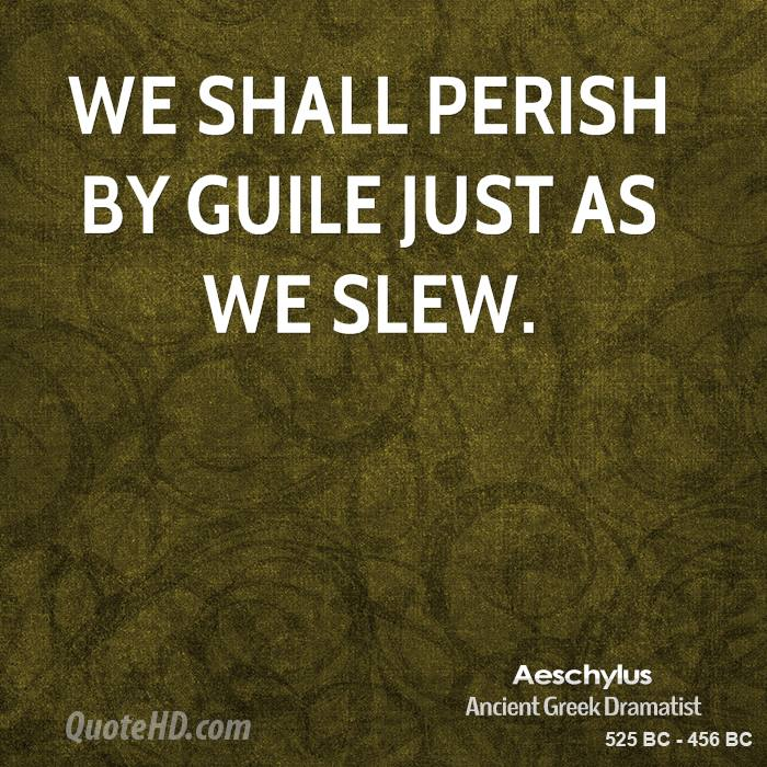 We shall perish by guile just as we slew.