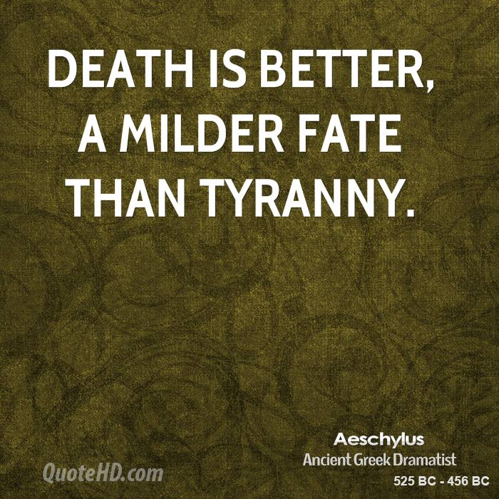 Death is better, a milder fate than tyranny.