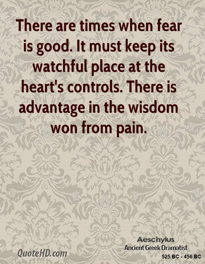There are times when fear is good. It must keep its watchful place at the heart's controls. There is advantage in the wisdom won from pain.