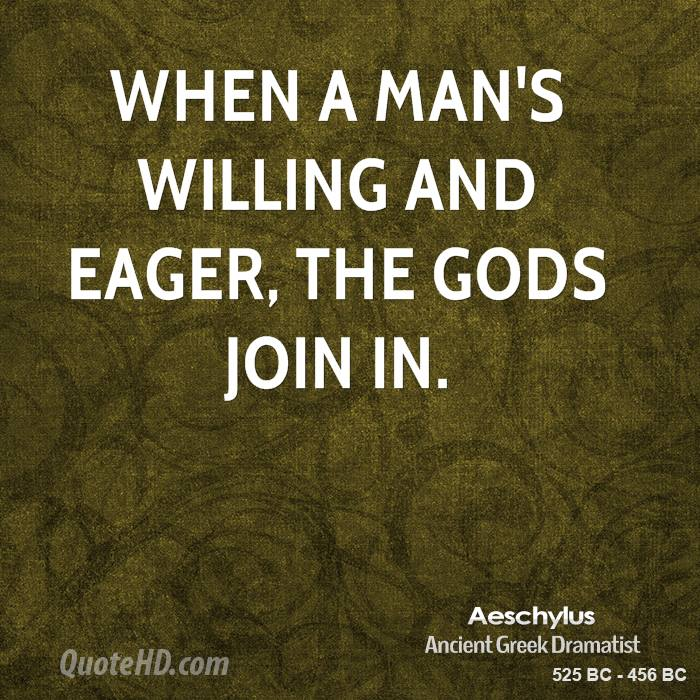 When a man's willing and eager, the gods join in.