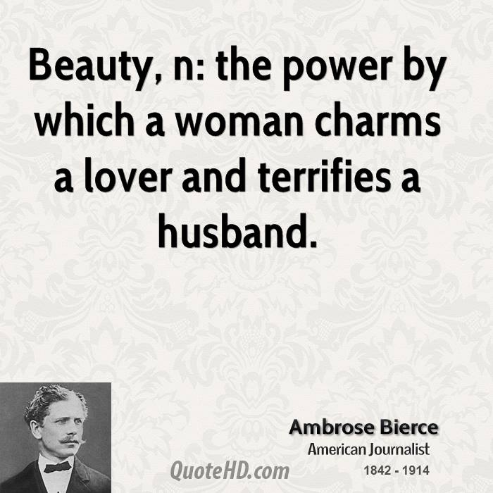 Beauty, n: the power by which a woman charms a lover and terrifies a husband.
