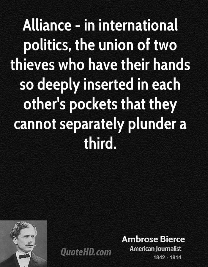 Alliance - in international politics, the union of two thieves who have their hands so deeply inserted in each other's pockets that they cannot separately plunder a third.