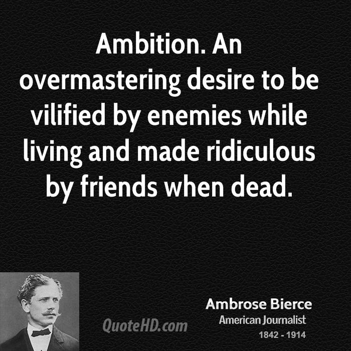 Ambition. An overmastering desire to be vilified by enemies while living and made ridiculous by friends when dead.