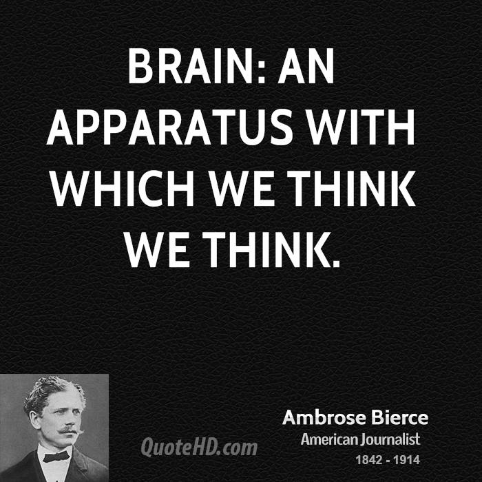 Brain: an apparatus with which we think we think.