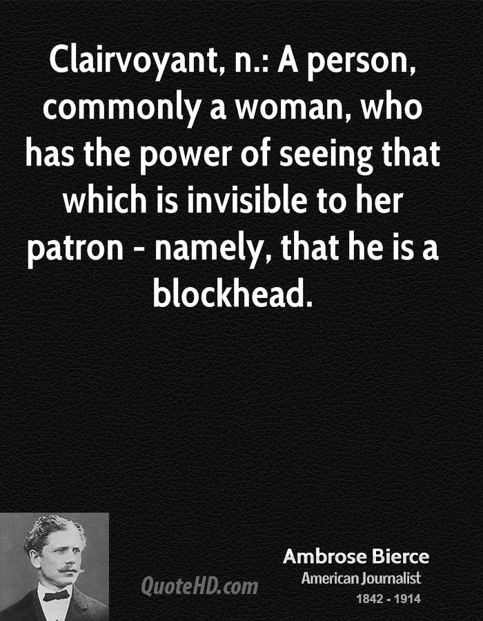 Clairvoyant, n.: A person, commonly a woman, who has the power of seeing that which is invisible to her patron - namely, that he is a blockhead.