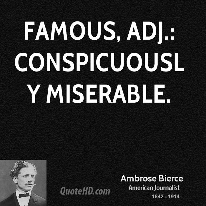 Famous, adj.: Conspicuously miserable.