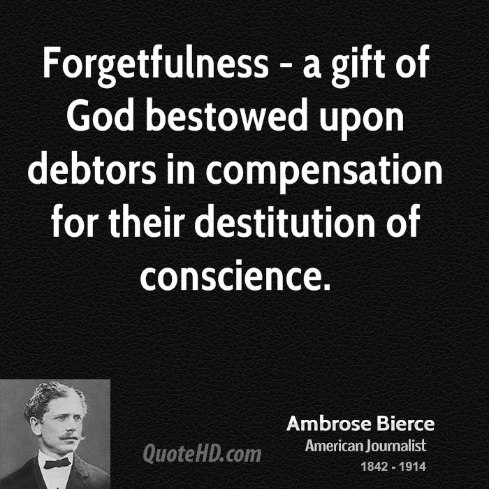 Forgetfulness - a gift of God bestowed upon debtors in compensation for their destitution of conscience.
