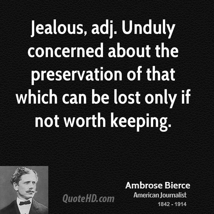 Jealous, adj. Unduly concerned about the preservation of that which can be lost only if not worth keeping.
