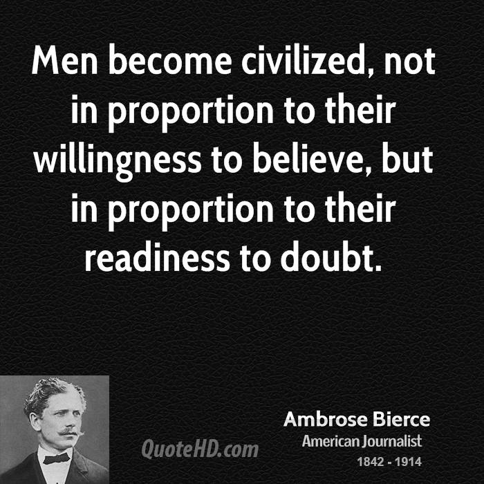 Men become civilized, not in proportion to their willingness to believe, but in proportion to their readiness to doubt.