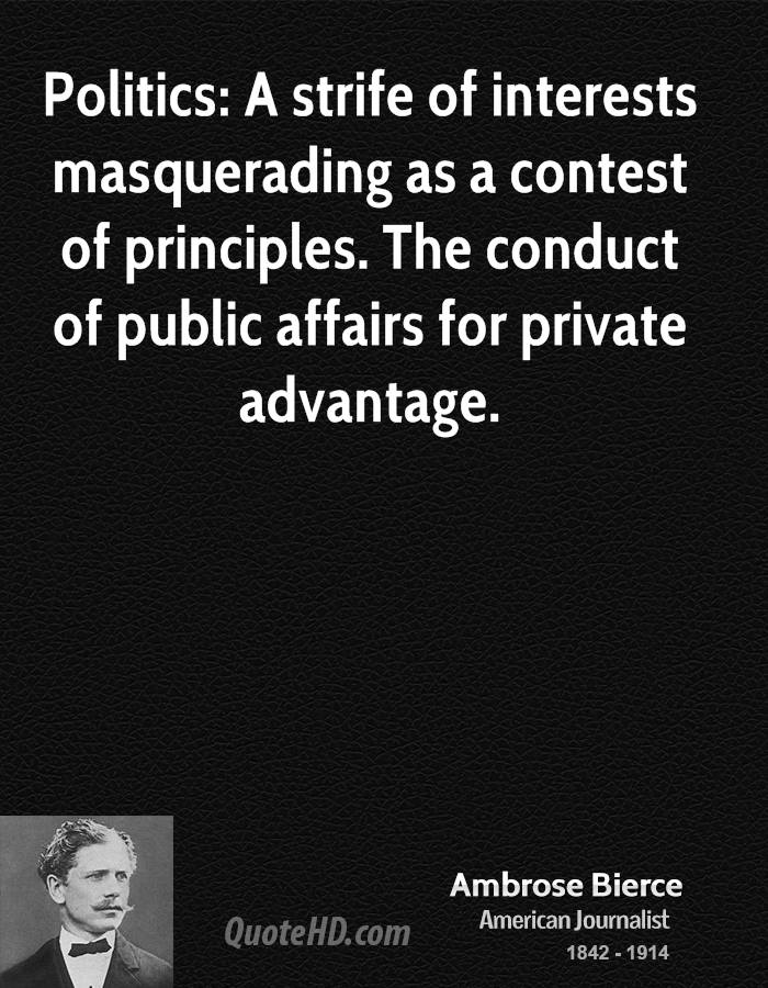 Politics: A strife of interests masquerading as a contest of principles. The conduct of public affairs for private advantage.