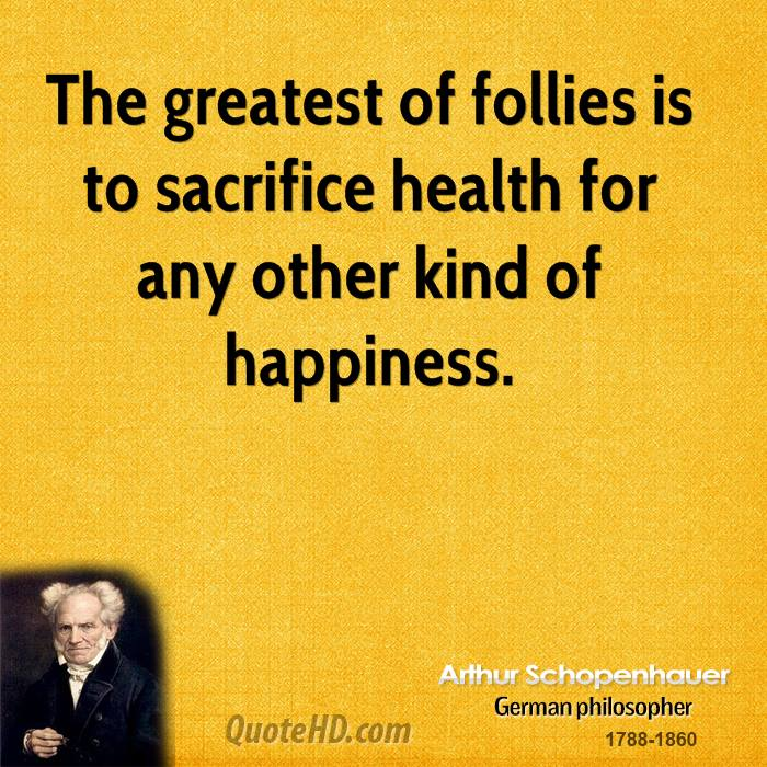 The greatest of follies is to sacrifice health for any other kind of happiness.